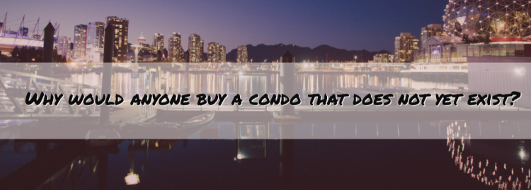 Why would anyone buy a condo that does not yet exist?